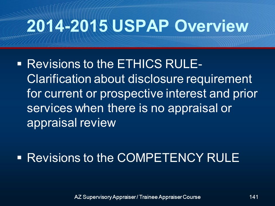 2014-2015 USPAP Overview Revisions to the ETHICS RULE- Clarification about disclosure requirement for current or prospective interest and prior services when there is no appraisal or appraisal review Revisions to the COMPETENCY RULE AZ Supervisory Appraiser / Trainee Appraiser Course141