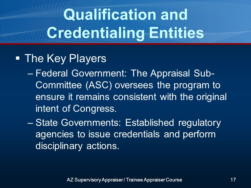 AZ Supervisory Appraiser / Trainee Appraiser Course17 The Key Players –Federal Government: The Appraisal Sub- Committee (ASC) oversees the program to ensure it remains consistent with the original intent of Congress.