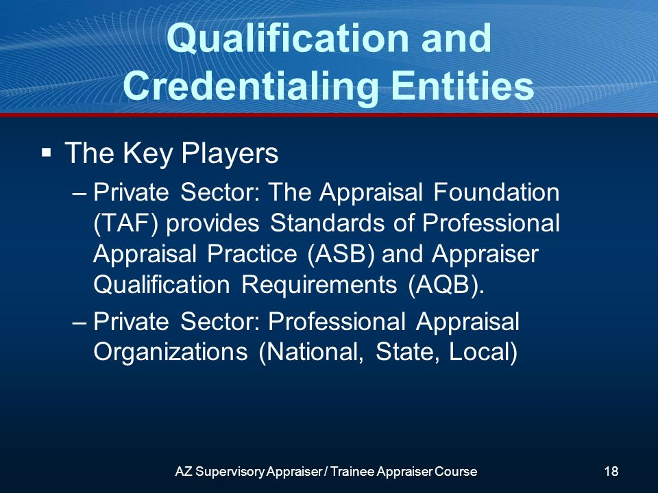 AZ Supervisory Appraiser / Trainee Appraiser Course18 The Key Players –Private Sector: The Appraisal Foundation (TAF) provides Standards of Professional Appraisal Practice (ASB) and Appraiser Qualification Requirements (AQB).