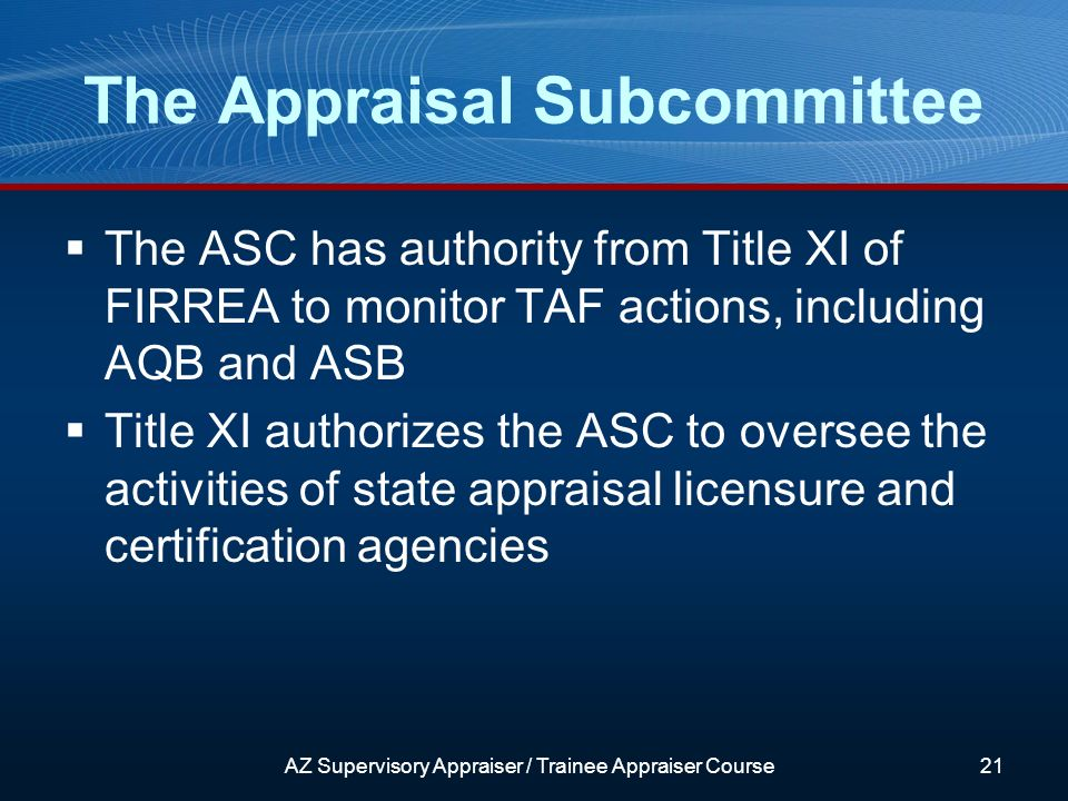 The ASC has authority from Title XI of FIRREA to monitor TAF actions, including AQB and ASB Title XI authorizes the ASC to oversee the activities of state appraisal licensure and certification agencies The Appraisal Subcommittee AZ Supervisory Appraiser / Trainee Appraiser Course21