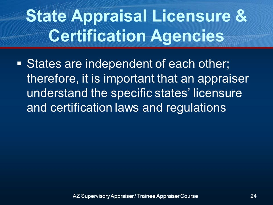 States are independent of each other; therefore, it is important that an appraiser understand the specific states licensure and certification laws and regulations State Appraisal Licensure & Certification Agencies AZ Supervisory Appraiser / Trainee Appraiser Course24