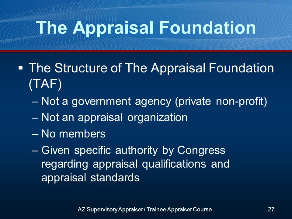 The Structure of The Appraisal Foundation (TAF) –Not a government agency (private non-profit) –Not an appraisal organization –No members –Given specific authority by Congress regarding appraisal qualifications and appraisal standards The Appraisal Foundation AZ Supervisory Appraiser / Trainee Appraiser Course27