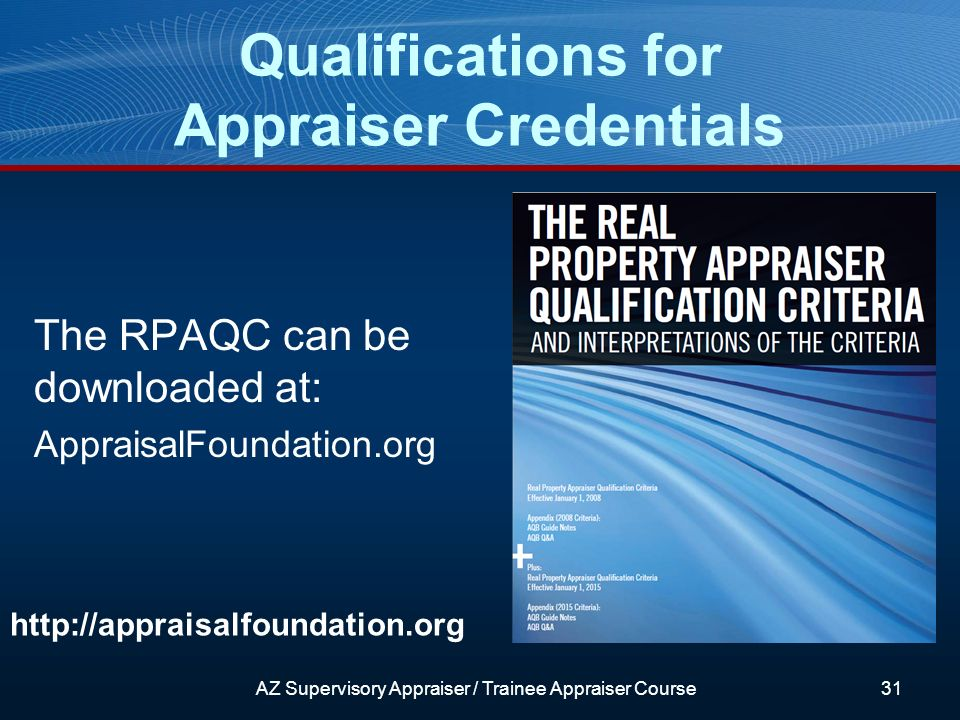 AZ Supervisory Appraiser / Trainee Appraiser Course31 http://appraisalfoundation.org The RPAQC can be downloaded at: AppraisalFoundation.org