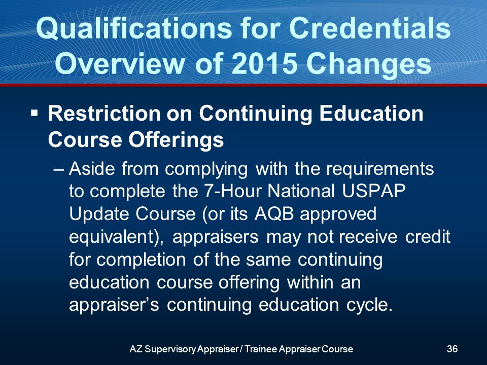 Restriction on Continuing Education Course Offerings –Aside from complying with the requirements to complete the 7-Hour National USPAP Update Course (or its AQB approved equivalent), appraisers may not receive credit for completion of the same continuing education course offering within an appraisers continuing education cycle.