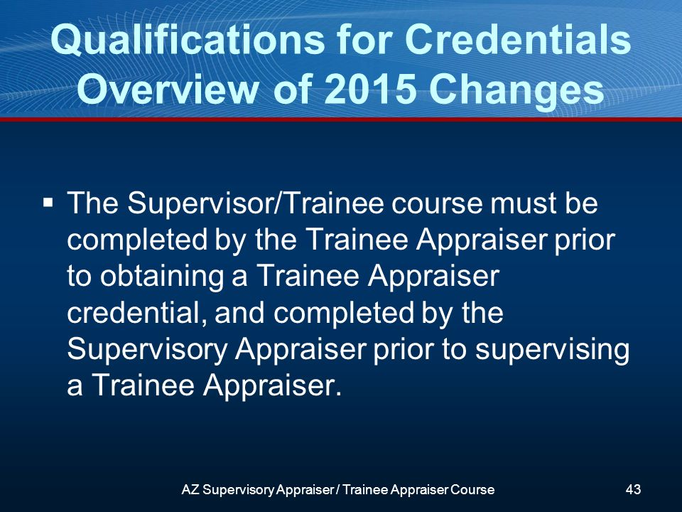 The Supervisor/Trainee course must be completed by the Trainee Appraiser prior to obtaining a Trainee Appraiser credential, and completed by the Supervisory Appraiser prior to supervising a Trainee Appraiser.