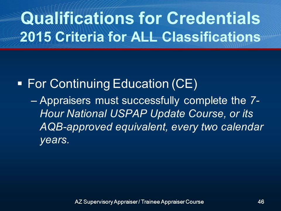 For Continuing Education (CE) –Appraisers must successfully complete the 7- Hour National USPAP Update Course, or its AQB-approved equivalent, every two calendar years.