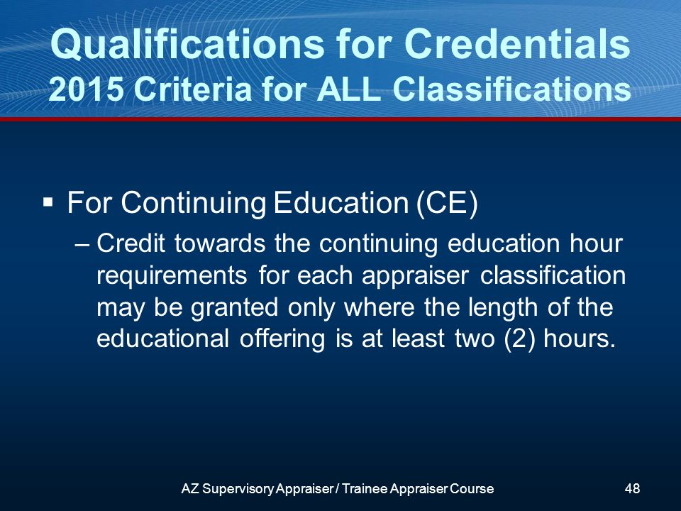 For Continuing Education (CE) –Credit towards the continuing education hour requirements for each appraiser classification may be granted only where the length of the educational offering is at least two (2) hours.