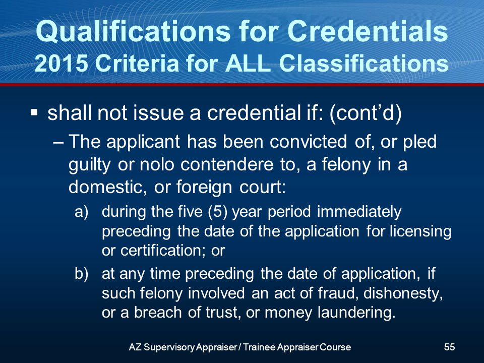 shall not issue a credential if: (contd) –The applicant has been convicted of, or pled guilty or nolo contendere to, a felony in a domestic, or foreign court: a)during the five (5) year period immediately preceding the date of the application for licensing or certification; or b)at any time preceding the date of application, if such felony involved an act of fraud, dishonesty, or a breach of trust, or money laundering.