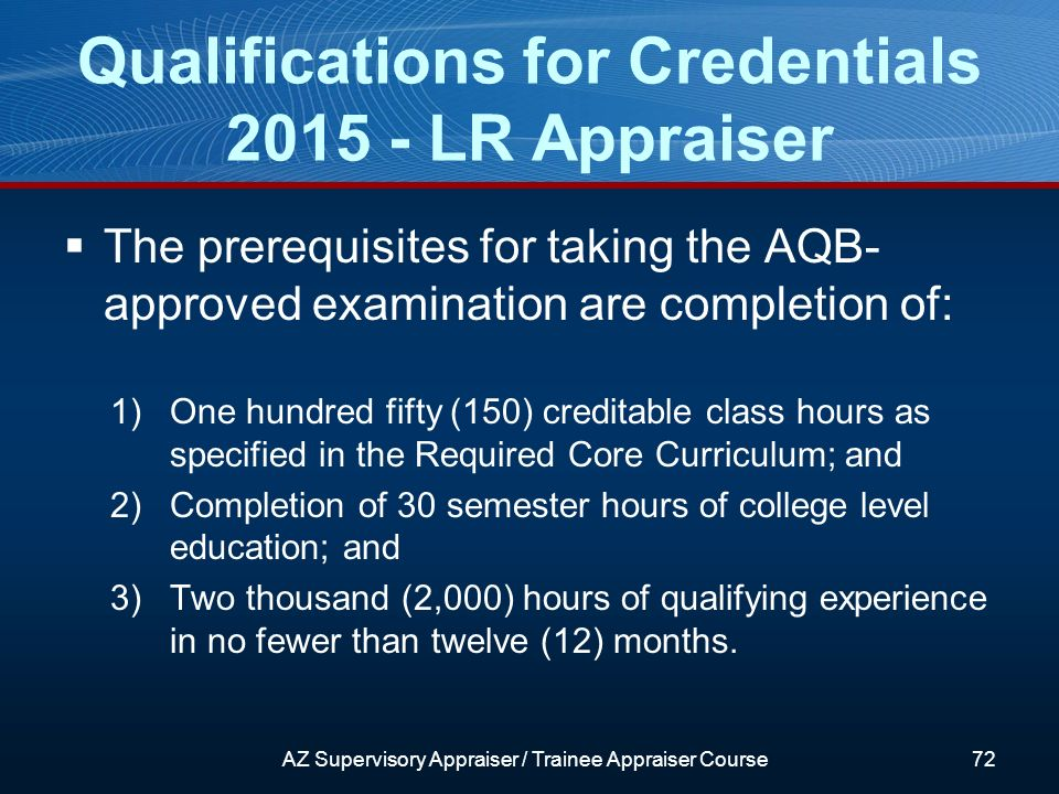 The prerequisites for taking the AQB- approved examination are completion of: 1)One hundred fifty (150) creditable class hours as specified in the Required Core Curriculum; and 2)Completion of 30 semester hours of college level education; and 3)Two thousand (2,000) hours of qualifying experience in no fewer than twelve (12) months.