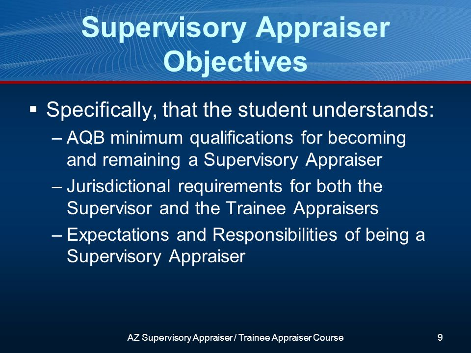 Supervisory Appraiser Objectives Specifically, that the student understands: –AQB minimum qualifications for becoming and remaining a Supervisory Appraiser –Jurisdictional requirements for both the Supervisor and the Trainee Appraisers –Expectations and Responsibilities of being a Supervisory Appraiser AZ Supervisory Appraiser / Trainee Appraiser Course9