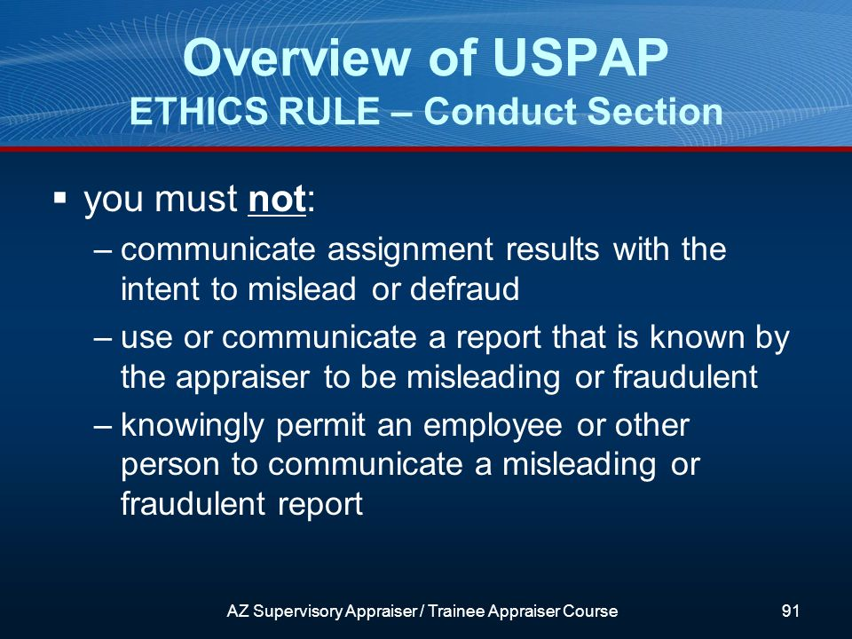 you must not: –communicate assignment results with the intent to mislead or defraud –use or communicate a report that is known by the appraiser to be misleading or fraudulent –knowingly permit an employee or other person to communicate a misleading or fraudulent report Overview of USPAP ETHICS RULE – Conduct Section AZ Supervisory Appraiser / Trainee Appraiser Course91