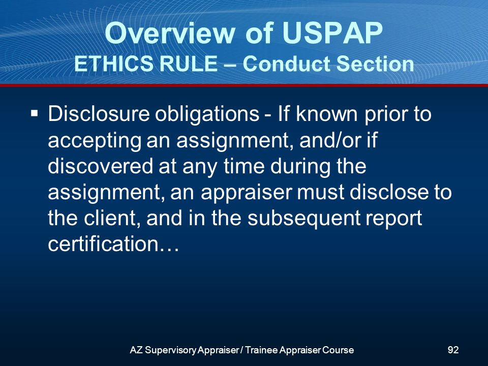 Disclosure obligations - If known prior to accepting an assignment, and/or if discovered at any time during the assignment, an appraiser must disclose to the client, and in the subsequent report certification… Overview of USPAP ETHICS RULE – Conduct Section AZ Supervisory Appraiser / Trainee Appraiser Course92