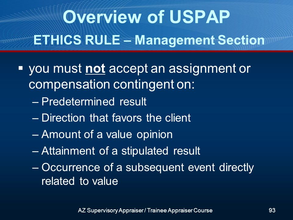 you must not accept an assignment or compensation contingent on: –Predetermined result –Direction that favors the client –Amount of a value opinion –Attainment of a stipulated result –Occurrence of a subsequent event directly related to value Overview of USPAP ETHICS RULE – Management Section AZ Supervisory Appraiser / Trainee Appraiser Course93