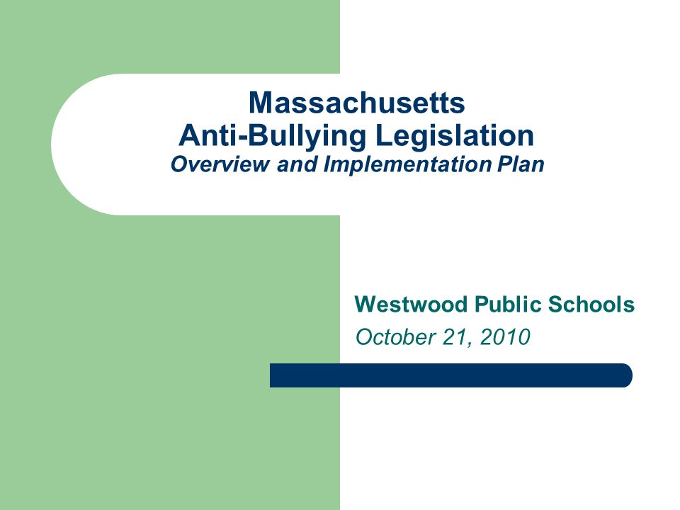 Massachusetts Anti-Bullying Legislation Overview and Implementation Plan Westwood Public Schools October 21, 2010