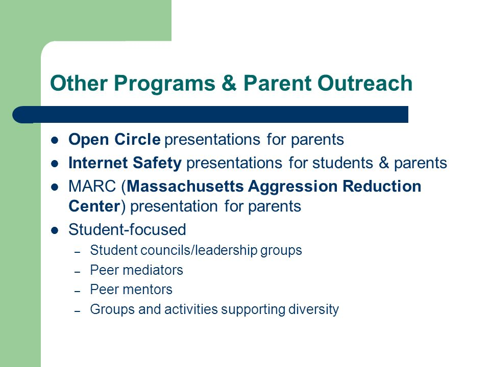 Other Programs & Parent Outreach Open Circle presentations for parents Internet Safety presentations for students & parents MARC (Massachusetts Aggression Reduction Center) presentation for parents Student-focused – Student councils/leadership groups – Peer mediators – Peer mentors – Groups and activities supporting diversity