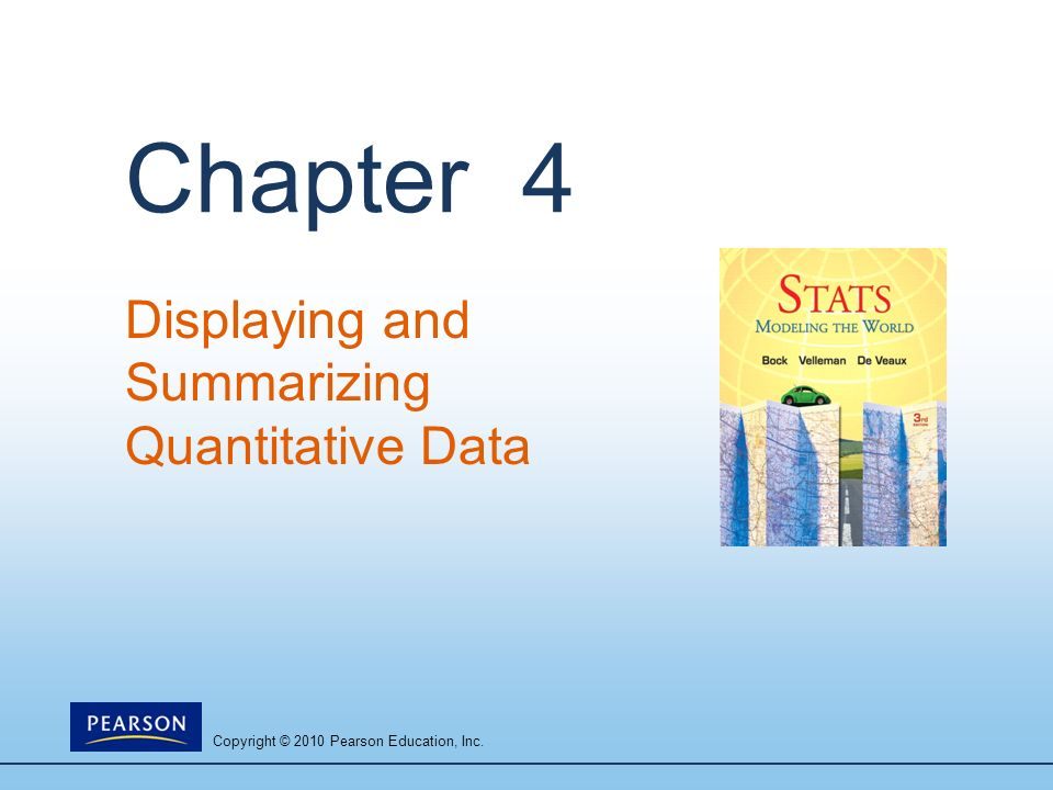 Copyright © 2010 Pearson Education, Inc. Chapter 4 Displaying and Summarizing Quantitative Data