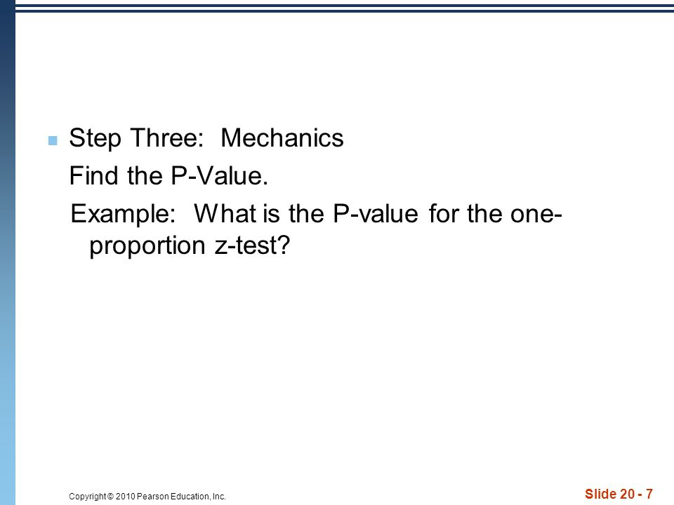 Copyright © 2010 Pearson Education, Inc. Slide 20 - 7 Step Three: Mechanics Find the P-Value.