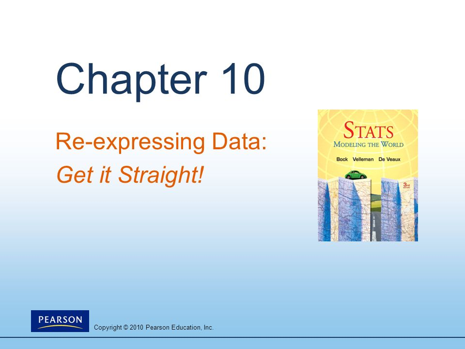 Copyright © 2010 Pearson Education, Inc. Chapter 10 Re-expressing Data: Get it Straight!