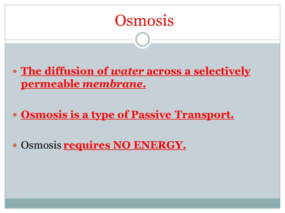 Osmosis The diffusion of water across a selectively permeable membrane.