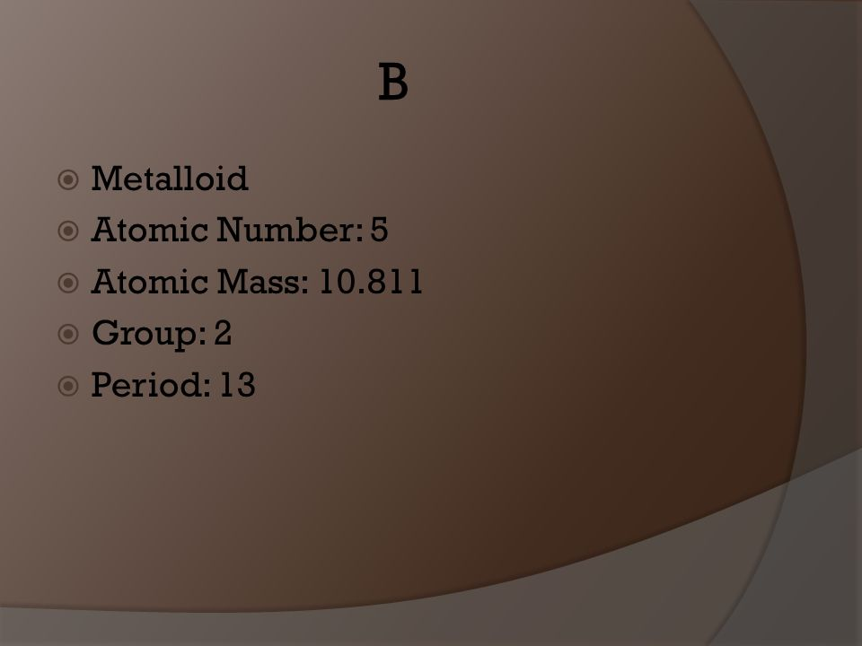 B Metalloid Atomic Number: 5 Atomic Mass: 10.811 Group: 2 Period: 13