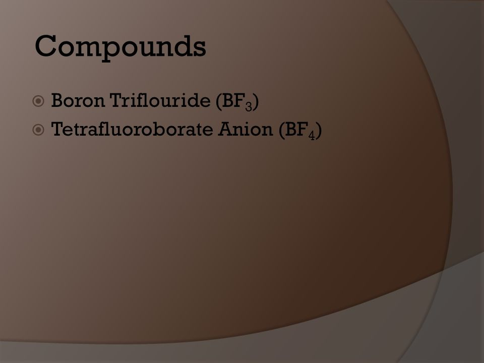 Compounds Boron Triflouride (BF 3 ) Tetrafluoroborate Anion (BF 4 )