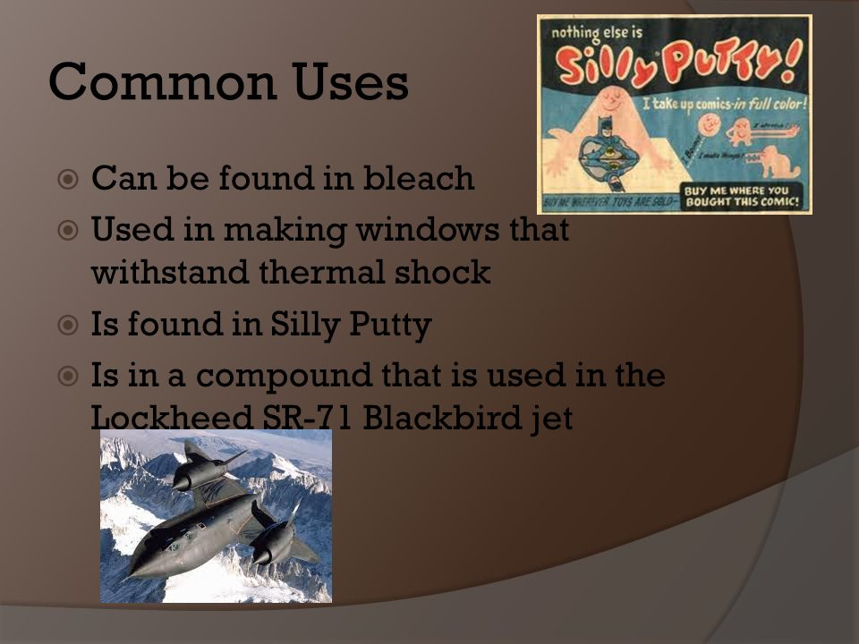 Common Uses Can be found in bleach Used in making windows that withstand thermal shock Is found in Silly Putty Is in a compound that is used in the Lockheed SR-71 Blackbird jet