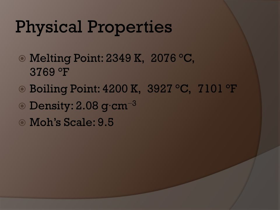 Physical Properties Melting Point: 2349 K, 2076 °C, 3769 °F Boiling Point: 4200 K, 3927 °C, 7101 °F Density: 2.08 g·cm 3 Mohs Scale: 9.5