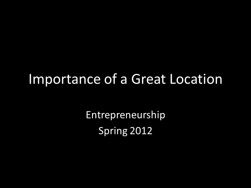 Importance of a Great Location Entrepreneurship Spring 2012