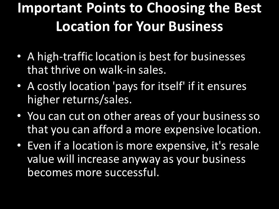 Important Points to Choosing the Best Location for Your Business A high-traffic location is best for businesses that thrive on walk-in sales.
