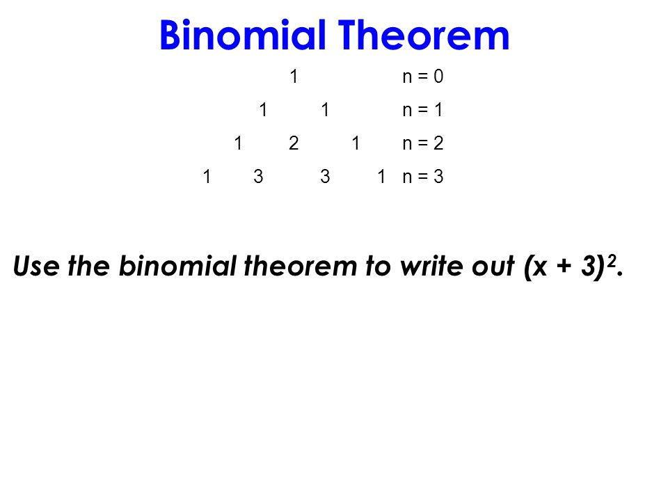 Binomial Theorem 1n = 0 1 1n = 1 1 2 1n = 2 1 3 3 1n = 3 Use the binomial theorem to write out (x + 3) 2.