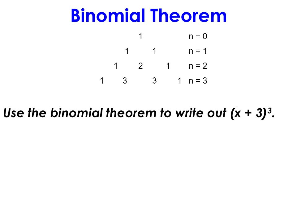 Binomial Theorem 1n = 0 1 1n = 1 1 2 1n = 2 1 3 3 1n = 3 Use the binomial theorem to write out (x + 3) 3.