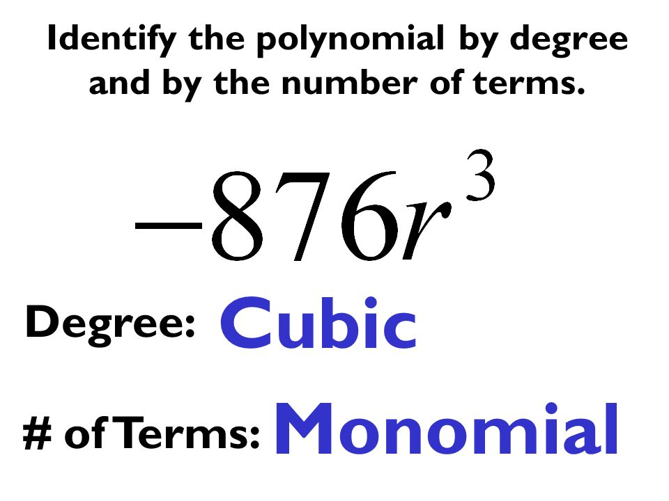 Identify the polynomial by degree and by the number of terms. Cubic Monomial Degree: # of Terms: