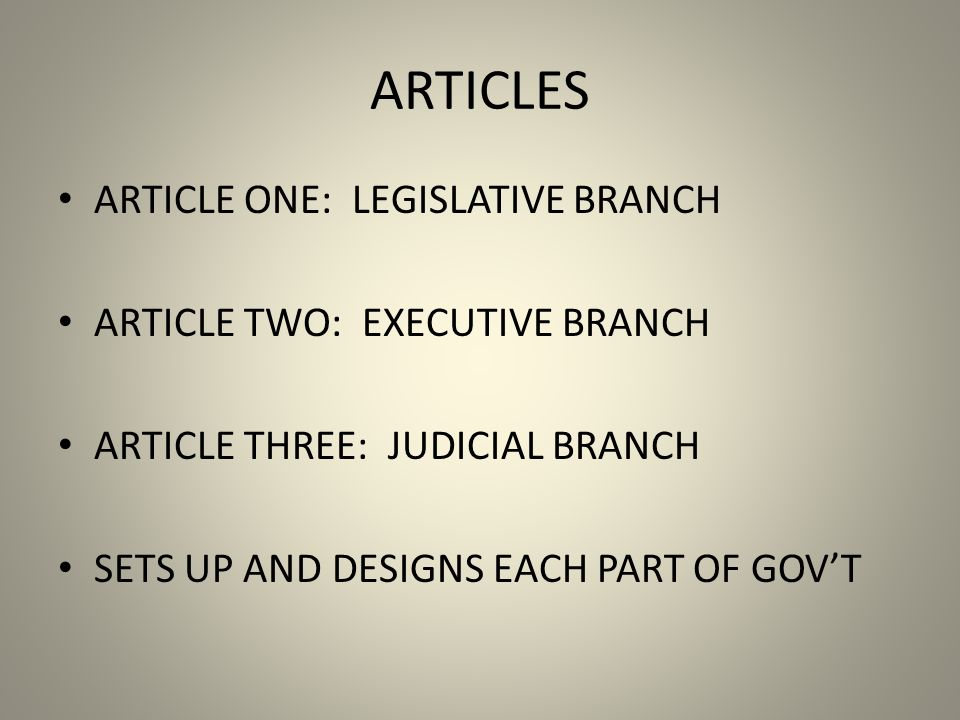 ARTICLES ARTICLE ONE: LEGISLATIVE BRANCH ARTICLE TWO: EXECUTIVE BRANCH ARTICLE THREE: JUDICIAL BRANCH SETS UP AND DESIGNS EACH PART OF GOVT