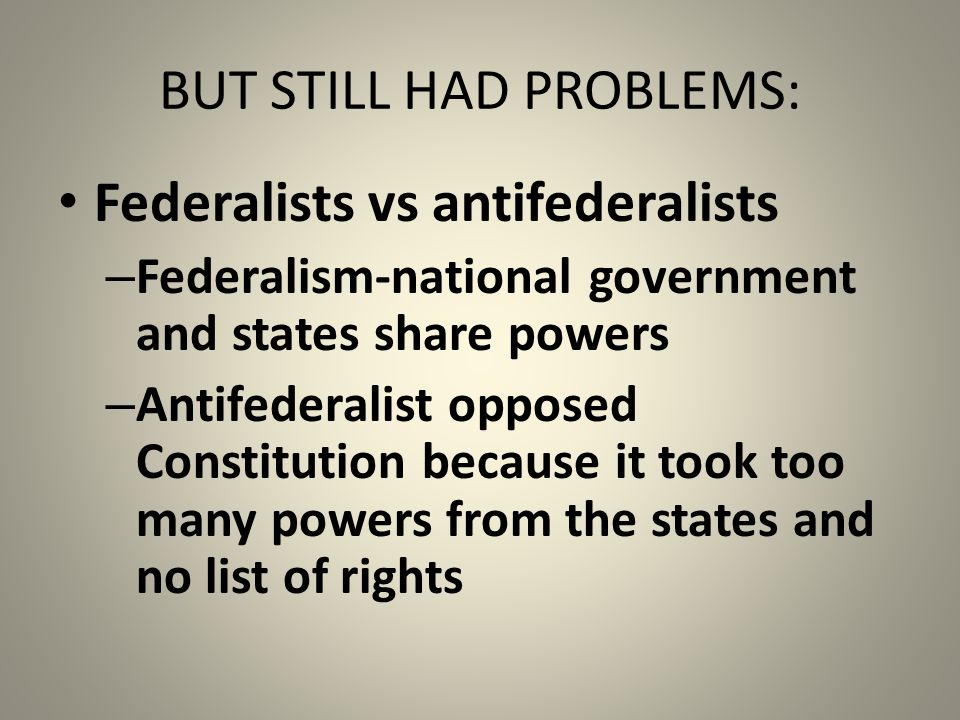 BUT STILL HAD PROBLEMS: Federalists vs antifederalists – Federalism-national government and states share powers – Antifederalist opposed Constitution because it took too many powers from the states and no list of rights