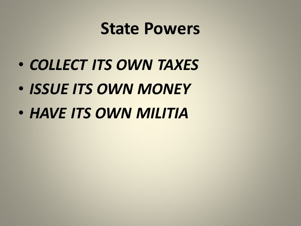 State Powers COLLECT ITS OWN TAXES ISSUE ITS OWN MONEY HAVE ITS OWN MILITIA