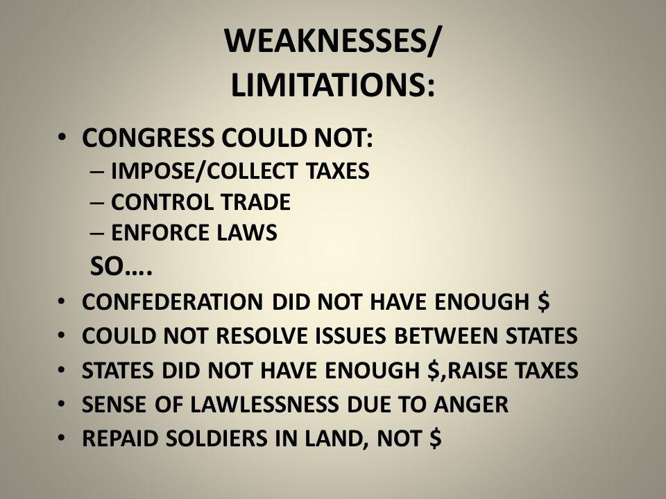 WEAKNESSES/ LIMITATIONS: CONGRESS COULD NOT: – IMPOSE/COLLECT TAXES – CONTROL TRADE – ENFORCE LAWS SO….