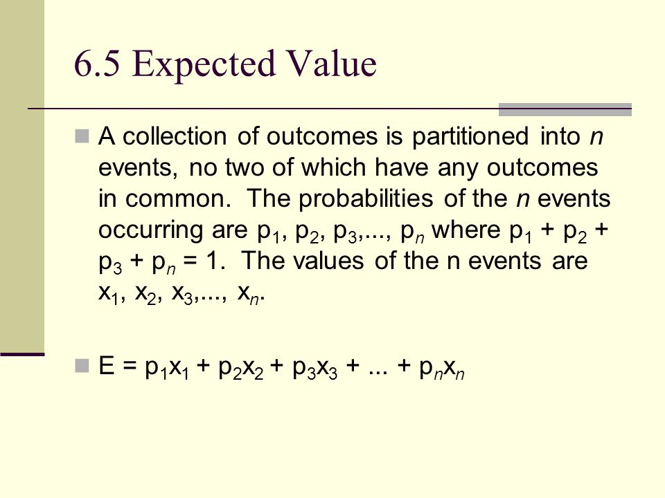 6.5 Expected Value A collection of outcomes is partitioned into n events, no two of which have any outcomes in common.
