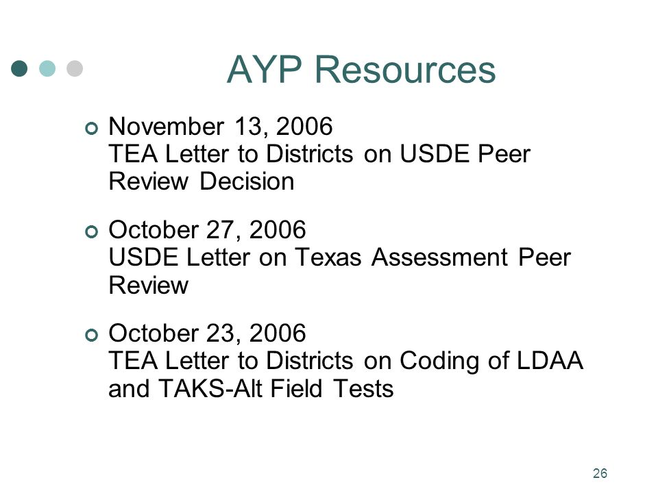 26 AYP Resources November 13, 2006 TEA Letter to Districts on USDE Peer Review Decision October 27, 2006 USDE Letter on Texas Assessment Peer Review October 23, 2006 TEA Letter to Districts on Coding of LDAA and TAKS-Alt Field Tests