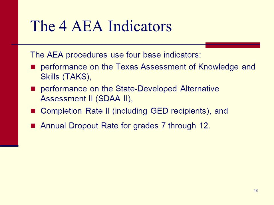 18 The 4 AEA Indicators The AEA procedures use four base indicators: performance on the Texas Assessment of Knowledge and Skills (TAKS), performance on the State-Developed Alternative Assessment II (SDAA II), Completion Rate II (including GED recipients), and Annual Dropout Rate for grades 7 through 12.
