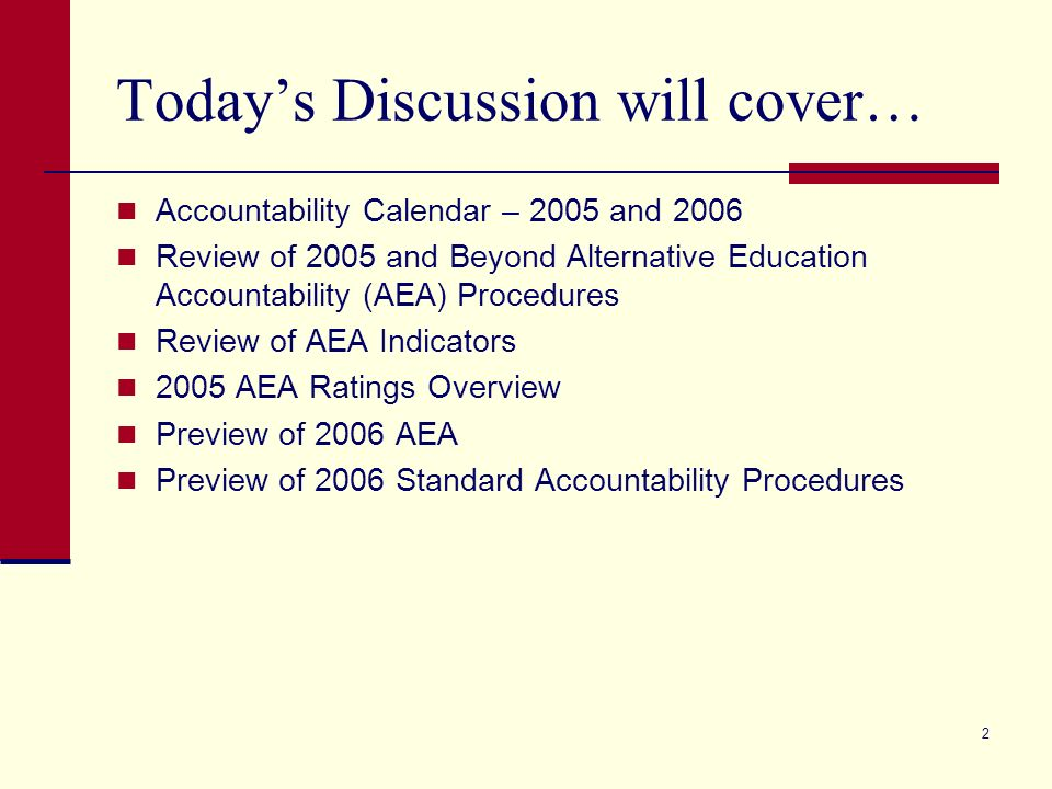 2 Todays Discussion will cover… Accountability Calendar – 2005 and 2006 Review of 2005 and Beyond Alternative Education Accountability (AEA) Procedures Review of AEA Indicators 2005 AEA Ratings Overview Preview of 2006 AEA Preview of 2006 Standard Accountability Procedures