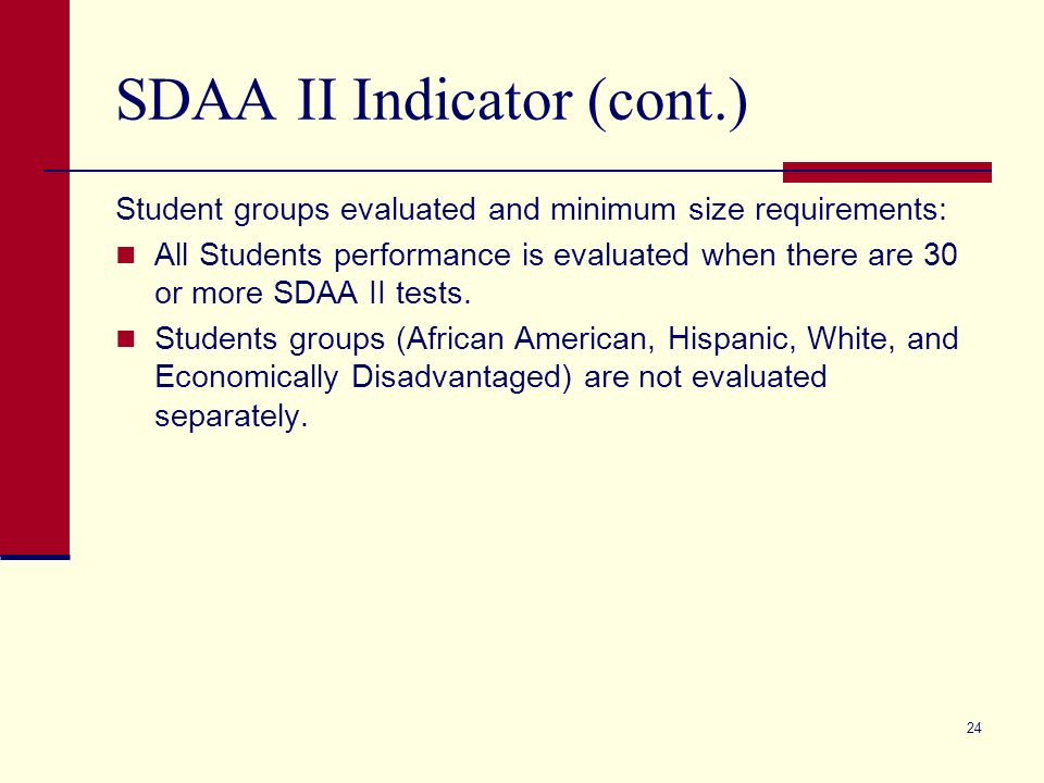 24 SDAA II Indicator (cont.) Student groups evaluated and minimum size requirements: All Students performance is evaluated when there are 30 or more SDAA II tests.