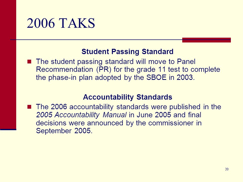 39 2006 TAKS Student Passing Standard The student passing standard will move to Panel Recommendation (PR) for the grade 11 test to complete the phase-in plan adopted by the SBOE in 2003.