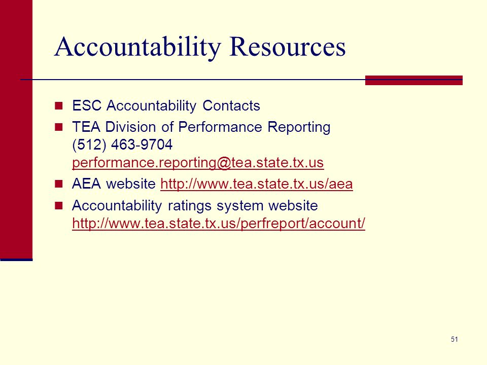 51 Accountability Resources ESC Accountability Contacts TEA Division of Performance Reporting (512) 463-9704 performance.reporting@tea.state.tx.us performance.reporting@tea.state.tx.us AEA website http://www.tea.state.tx.us/aeahttp://www.tea.state.tx.us/aea Accountability ratings system website http://www.tea.state.tx.us/perfreport/account/ http://www.tea.state.tx.us/perfreport/account/