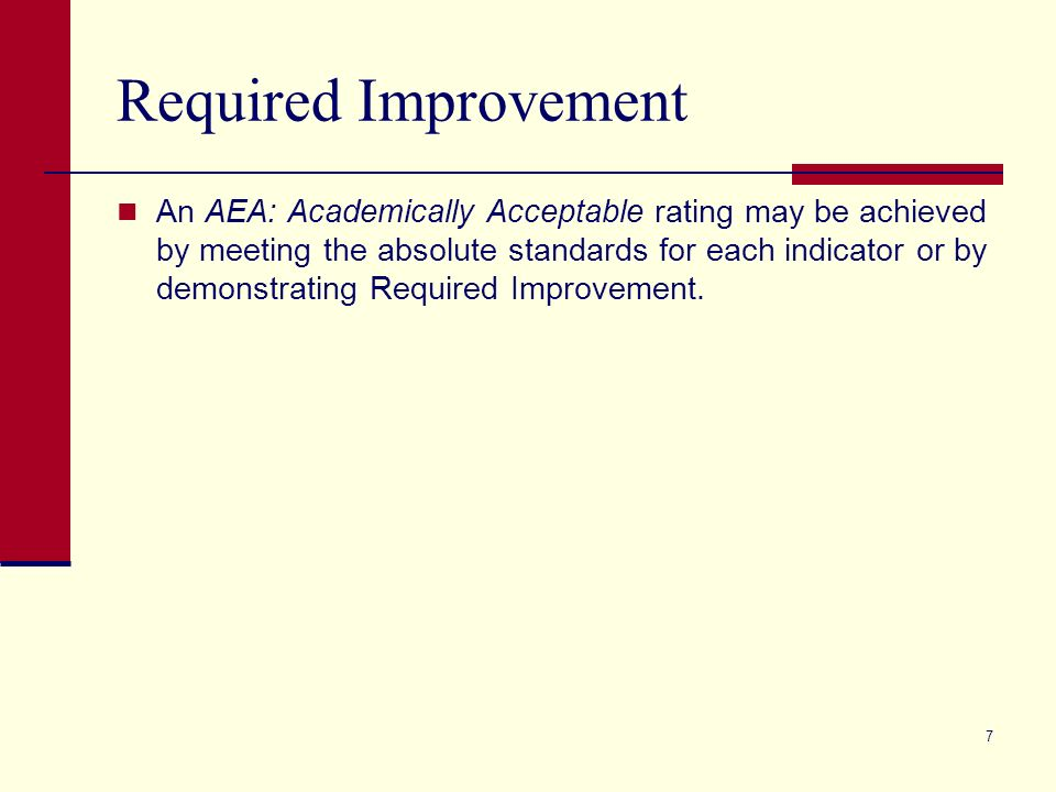 7 Required Improvement An AEA: Academically Acceptable rating may be achieved by meeting the absolute standards for each indicator or by demonstrating Required Improvement.