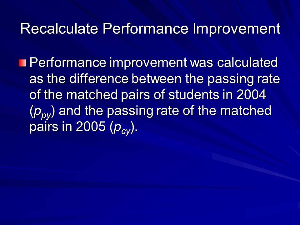 Recalculate Performance Improvement Performance improvement was calculated as the difference between the passing rate of the matched pairs of students in 2004 (p py ) and the passing rate of the matched pairs in 2005 (p cy ).