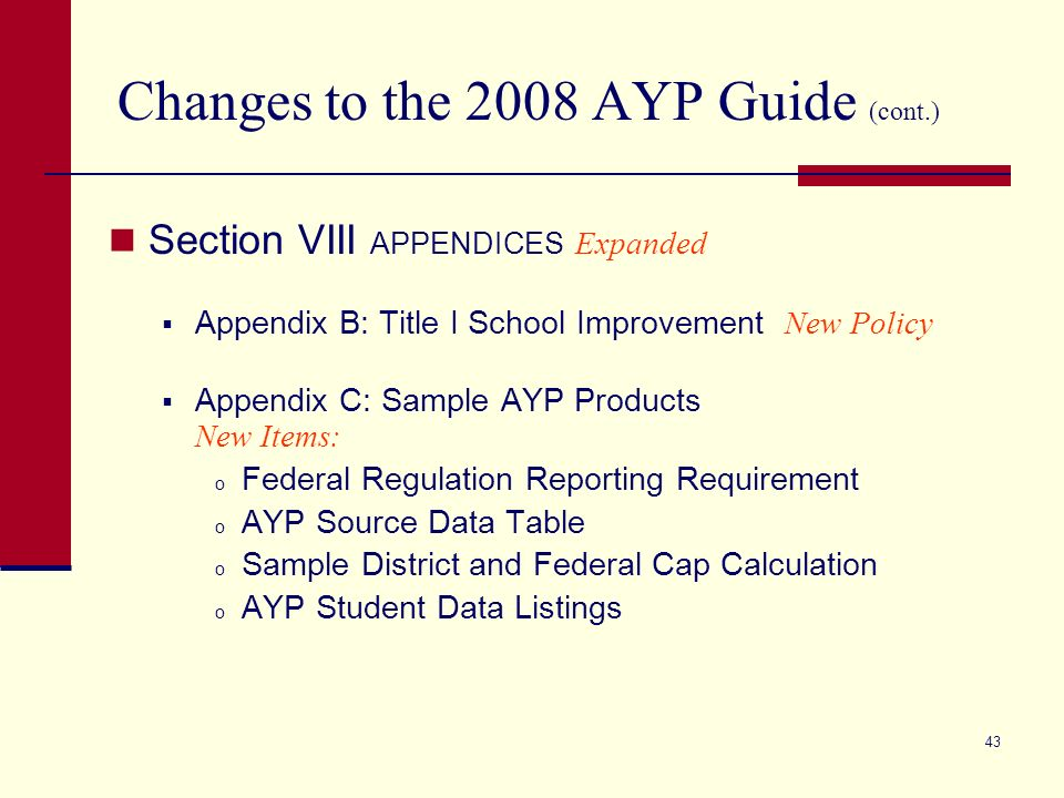 42 Changes to the 2008 AYP Guide (cont.) Section V APPEALS Expanded Title I School Improvement Requirements Refer to App B Limitations on 2008 AYP Appeals New Includes AYP Appeal Guidelines: Guidelines by Indicator for Appeals Special Circumstance Appeals