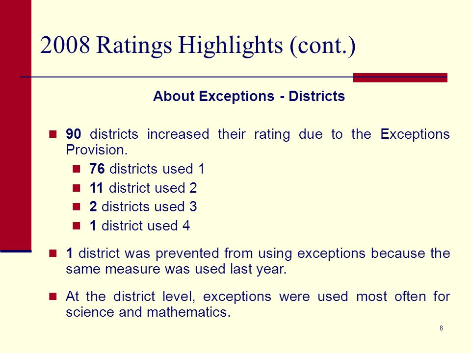 7 2008 Ratings Highlights (cont.) About Exceptions - Campuses Of the 832 campuses that used the Exceptions Provision: 313 used one or more exceptions to achieve a rating of Academically Acceptable; 342 used one or more exceptions to achieve a rating of Recognized; 177 used one exception to achieve a rating of Exemplary.
