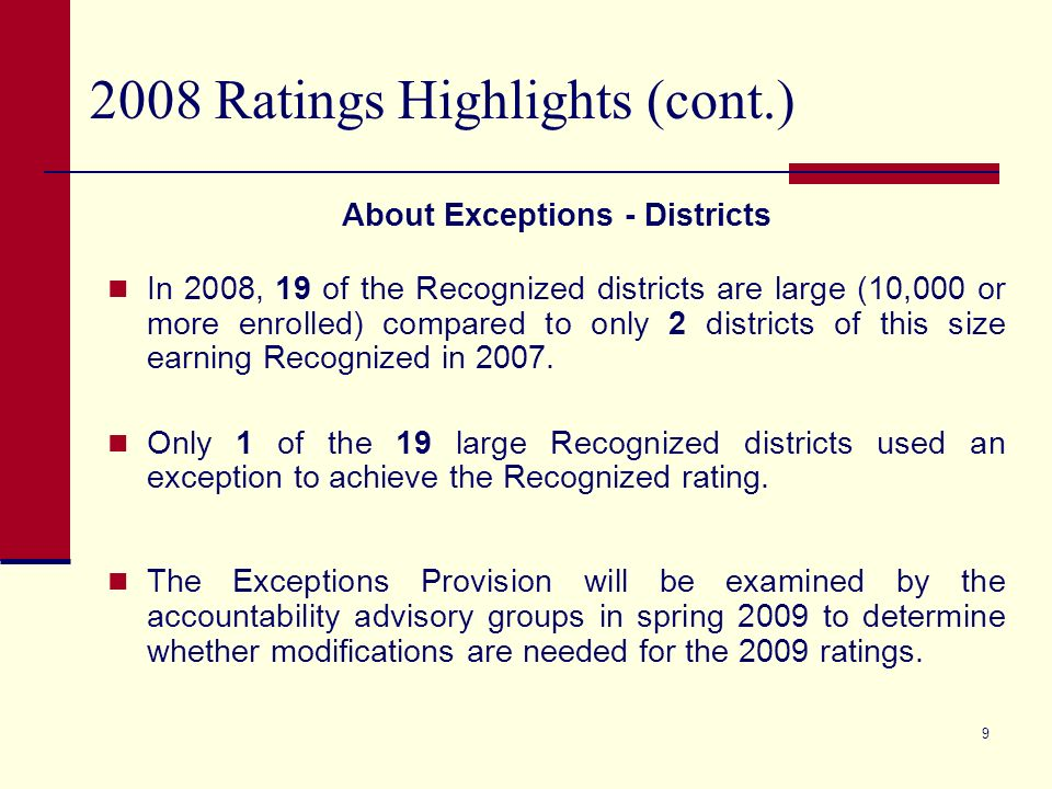8 2008 Ratings Highlights (cont.) About Exceptions - Districts 90 districts increased their rating due to the Exceptions Provision.