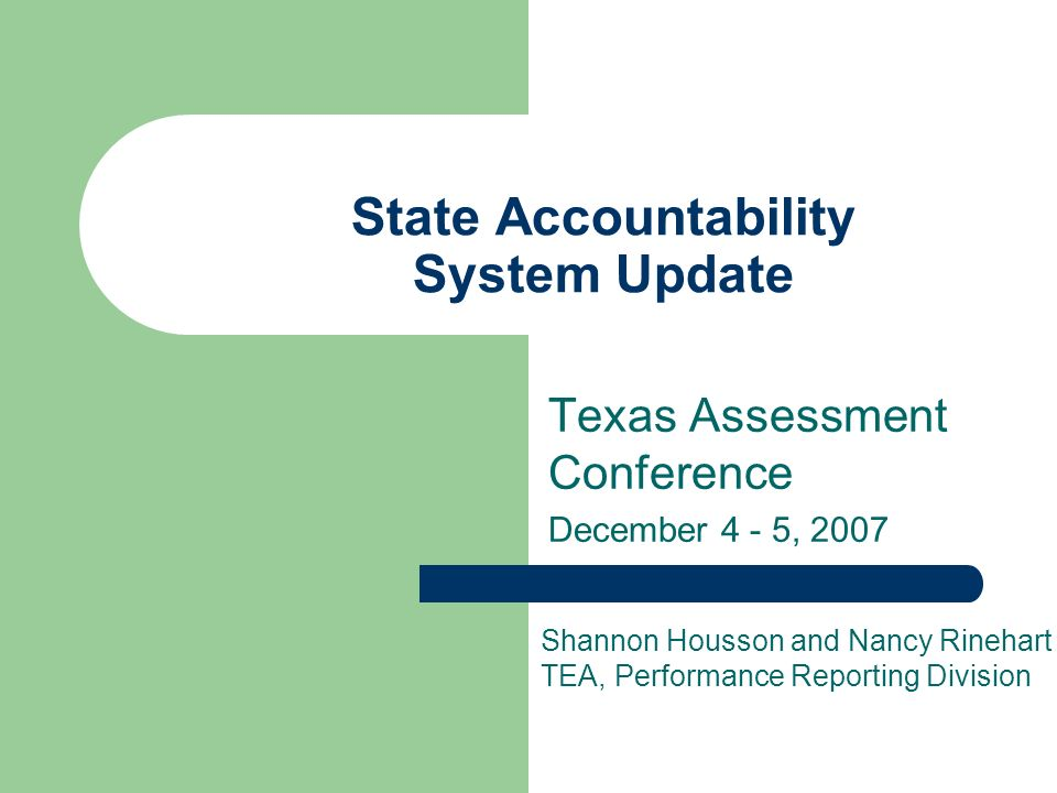 State Accountability System Update Texas Assessment Conference December 4 - 5, 2007 Shannon Housson and Nancy Rinehart TEA, Performance Reporting Division