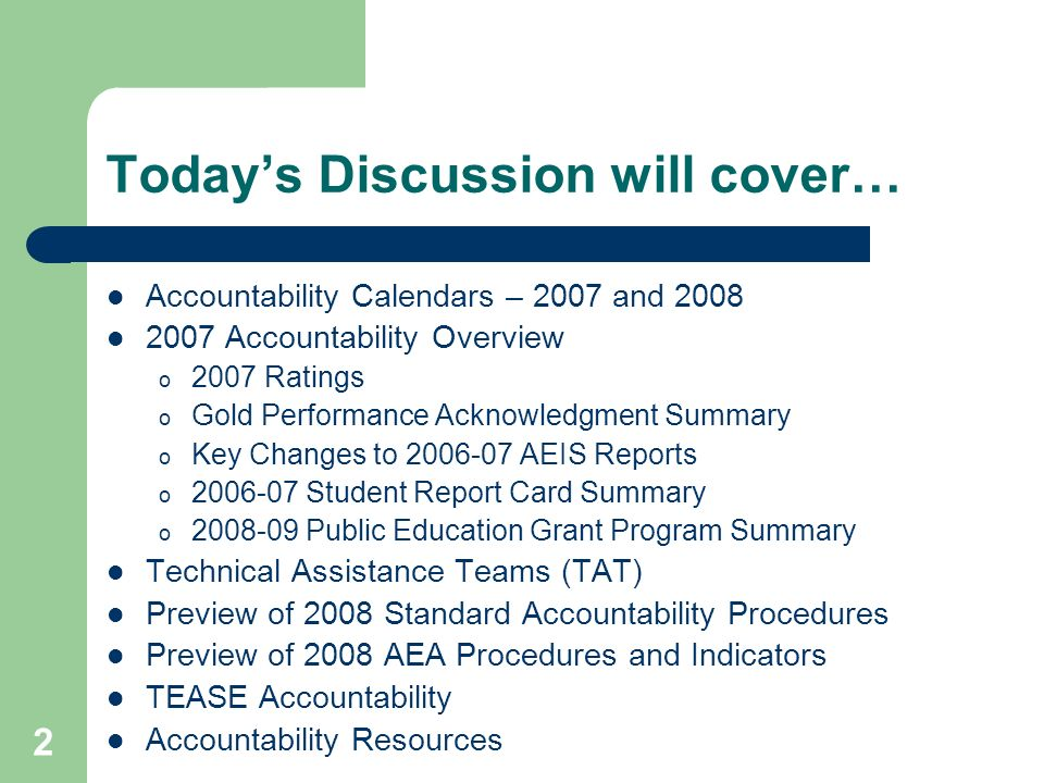 2 Todays Discussion will cover… Accountability Calendars – 2007 and 2008 2007 Accountability Overview o 2007 Ratings o Gold Performance Acknowledgment Summary o Key Changes to 2006-07 AEIS Reports o 2006-07 Student Report Card Summary o 2008-09 Public Education Grant Program Summary Technical Assistance Teams (TAT) Preview of 2008 Standard Accountability Procedures Preview of 2008 AEA Procedures and Indicators TEASE Accountability Accountability Resources